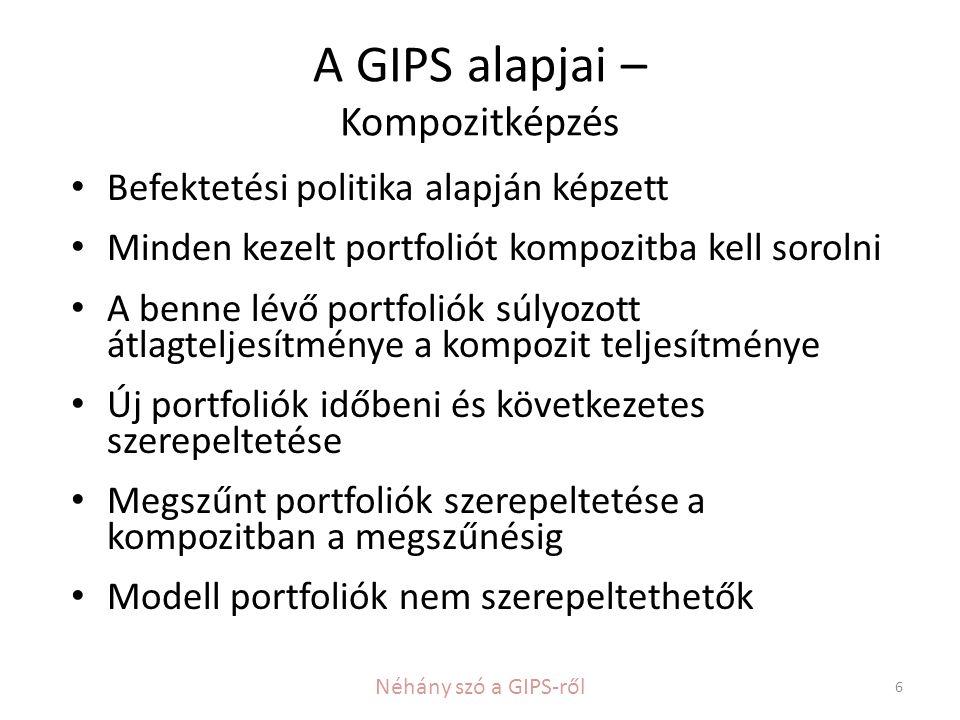 A GIPS alapjai – Kompozitképzés • Befektetési politika alapján képzett • Minden kezelt portfoliót kompozitba kell sorolni • A benne lévő portfoliók súlyozott átlagteljesítménye a kompozit teljesítménye • Új portfoliók időbeni és következetes szerepeltetése • Megszűnt portfoliók szerepeltetése a kompozitban a megszűnésig • Modell portfoliók nem szerepeltethetők 6 Néhány szó a GIPS-ről