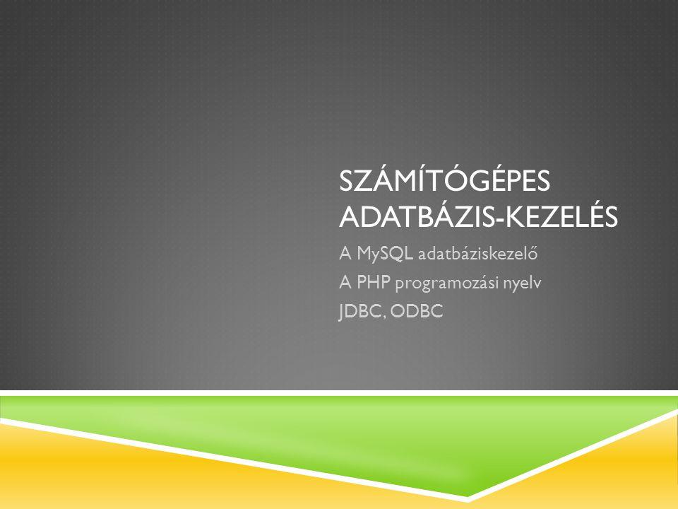 SZÁMÍTÓGÉPES ADATBÁZIS-KEZELÉS A MySQL adatbáziskezelő A PHP programozási nyelv JDBC, ODBC