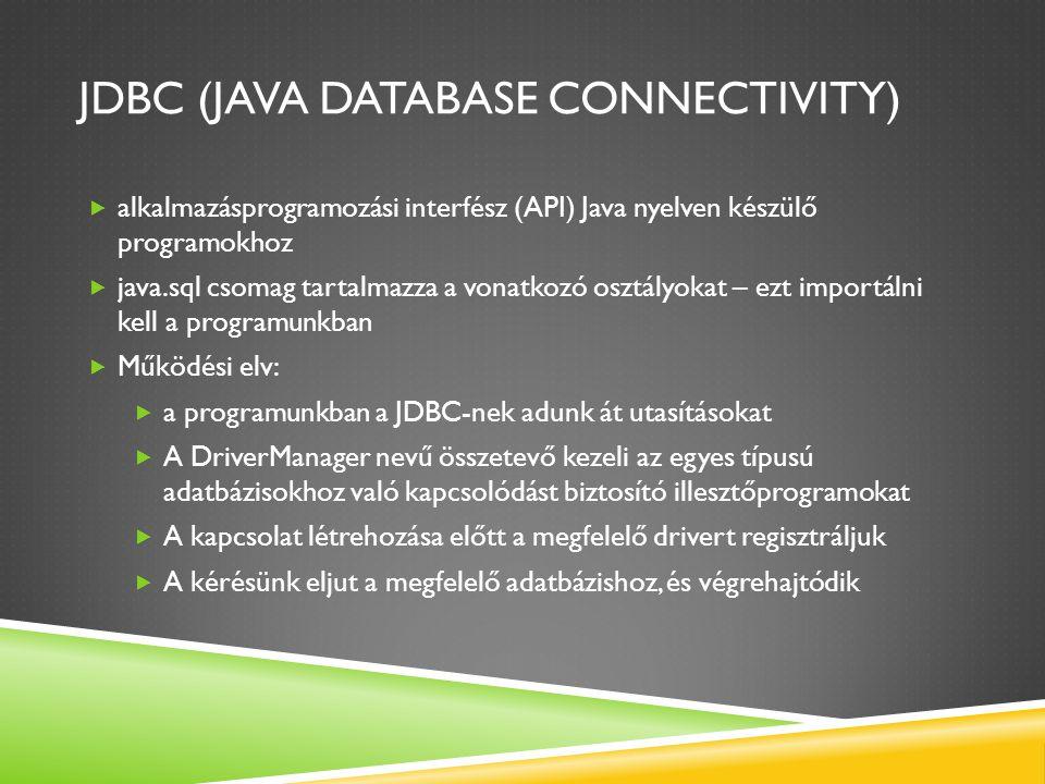 JDBC (JAVA DATABASE CONNECTIVITY)  alkalmazásprogramozási interfész (API) Java nyelven készülő programokhoz  java.sql csomag tartalmazza a vonatkozó osztályokat – ezt importálni kell a programunkban  Működési elv:  a programunkban a JDBC-nek adunk át utasításokat  A DriverManager nevű összetevő kezeli az egyes típusú adatbázisokhoz való kapcsolódást biztosító illesztőprogramokat  A kapcsolat létrehozása előtt a megfelelő drivert regisztráljuk  A kérésünk eljut a megfelelő adatbázishoz, és végrehajtódik