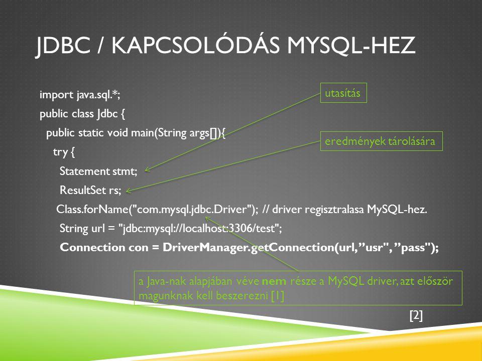 JDBC / KAPCSOLÓDÁS MYSQL-HEZ import java.sql.*; public class Jdbc { public static void main(String args[]){ try { Statement stmt; ResultSet rs; Class.forName( com.mysql.jdbc.Driver ); // driver regisztralasa MySQL-hez.