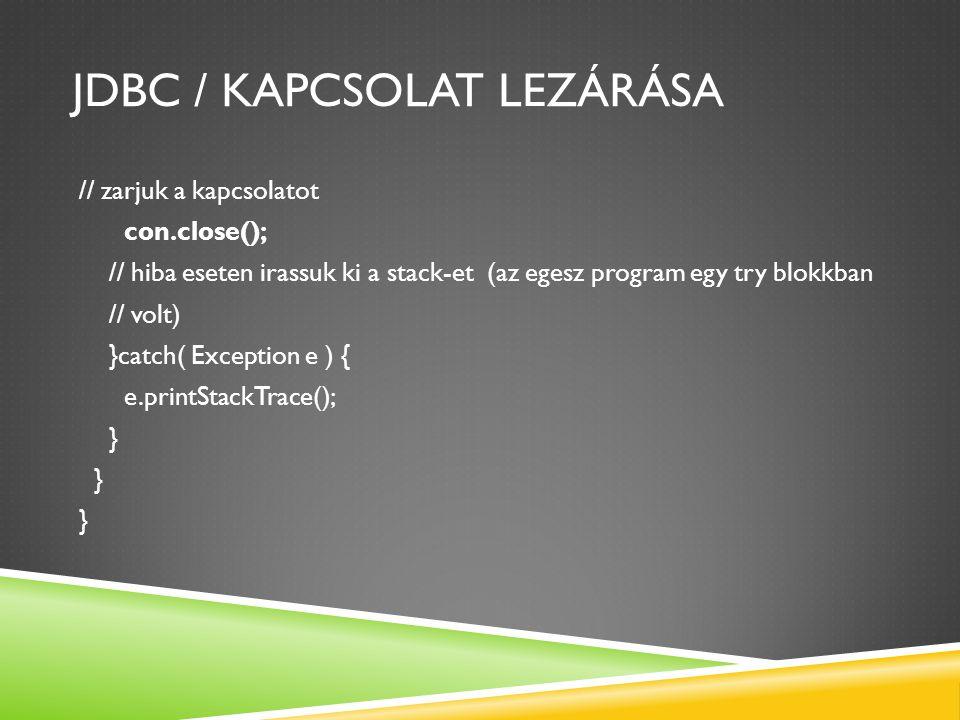 JDBC / KAPCSOLAT LEZÁRÁSA // zarjuk a kapcsolatot con.close(); // hiba eseten irassuk ki a stack-et (az egesz program egy try blokkban // volt) }catch( Exception e ) { e.printStackTrace(); }