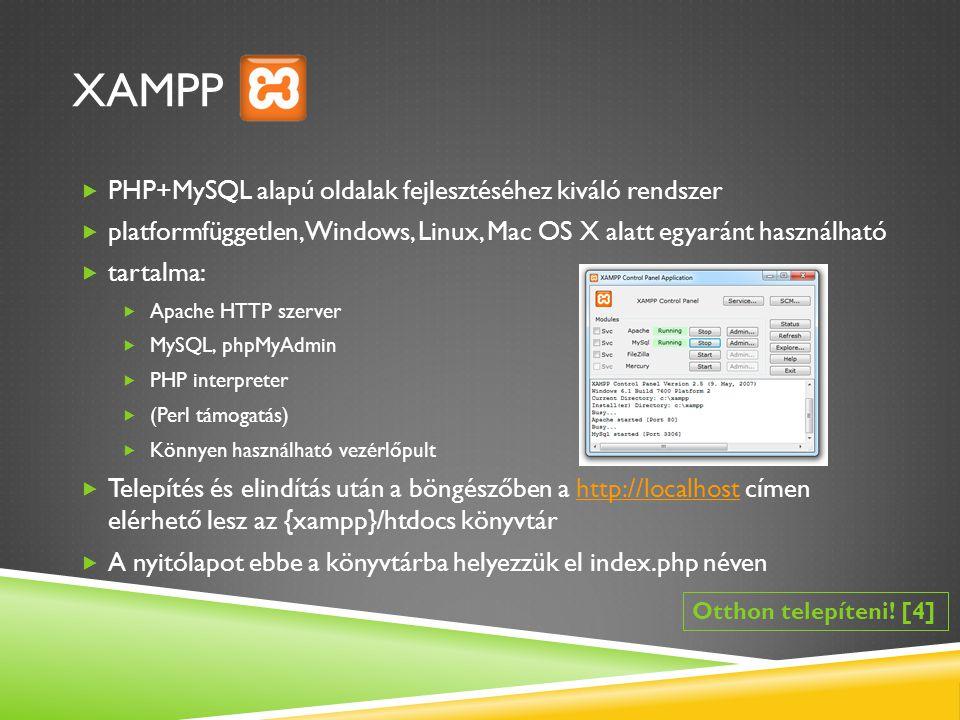 XAMPP  PHP+MySQL alapú oldalak fejlesztéséhez kiváló rendszer  platformfüggetlen, Windows, Linux, Mac OS X alatt egyaránt használható  tartalma:  Apache HTTP szerver  MySQL, phpMyAdmin  PHP interpreter  (Perl támogatás)  Könnyen használható vezérlőpult  Telepítés és elindítás után a böngészőben a http://localhost címen elérhető lesz az {xampp}/htdocs könyvtárhttp://localhost  A nyitólapot ebbe a könyvtárba helyezzük el index.php néven Otthon telepíteni.