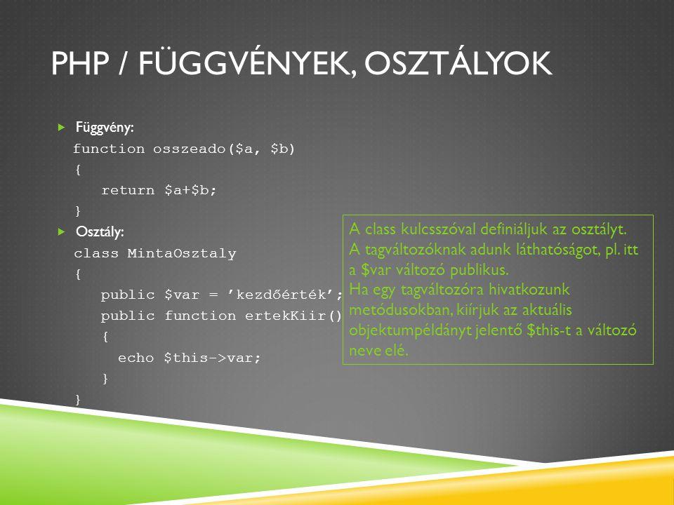 PHP / FÜGGVÉNYEK, OSZTÁLYOK  Függvény: function osszeado($a, $b) { return $a+$b; }  Osztály: class MintaOsztaly { public $var = 'kezdőérték'; public function ertekKiir() { echo $this->var; } A class kulcsszóval definiáljuk az osztályt.