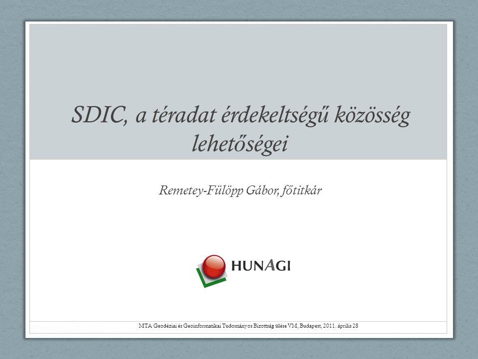 SDIC, a téradat érdekeltség ű közösség lehet ő ségei Remetey-Fülöpp Gábor, f ő titkár MTA Geodéziai és Geoinformatikai Tudományos Bizottság ülése VM,