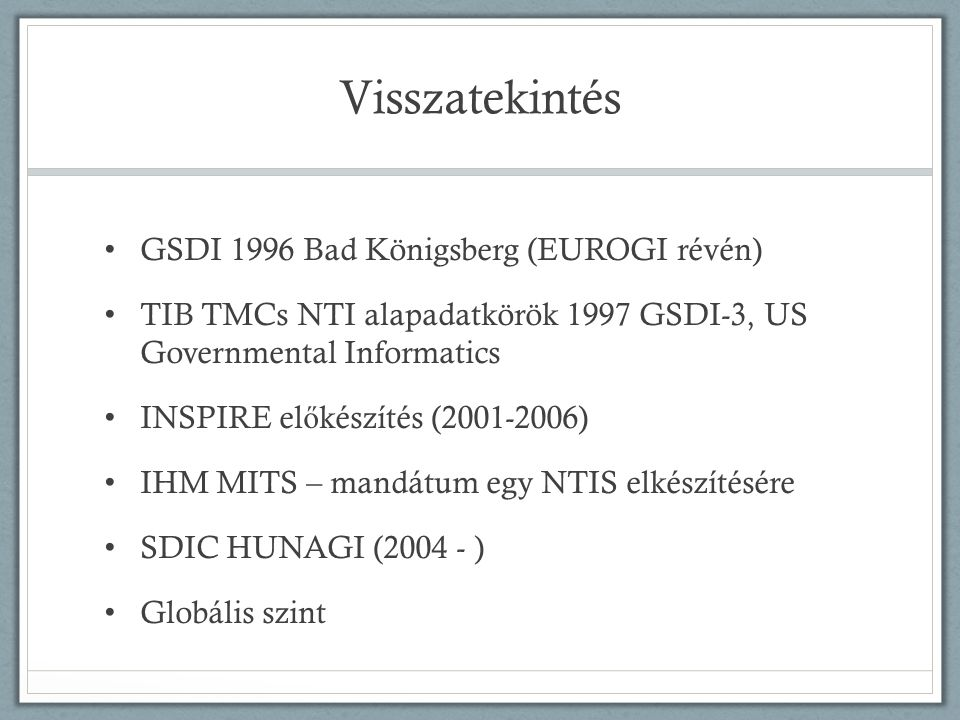 Visszatekintés • GSDI 1996 Bad Königsberg (EUROGI révén) • TIB TMCs NTI alapadatkörök 1997 GSDI-3, US Governmental Informatics • INSPIRE el ő készítés (2001-2006) • IHM MITS – mandátum egy NTIS elkészítésére • SDIC HUNAGI (2004 - ) • Globális szint