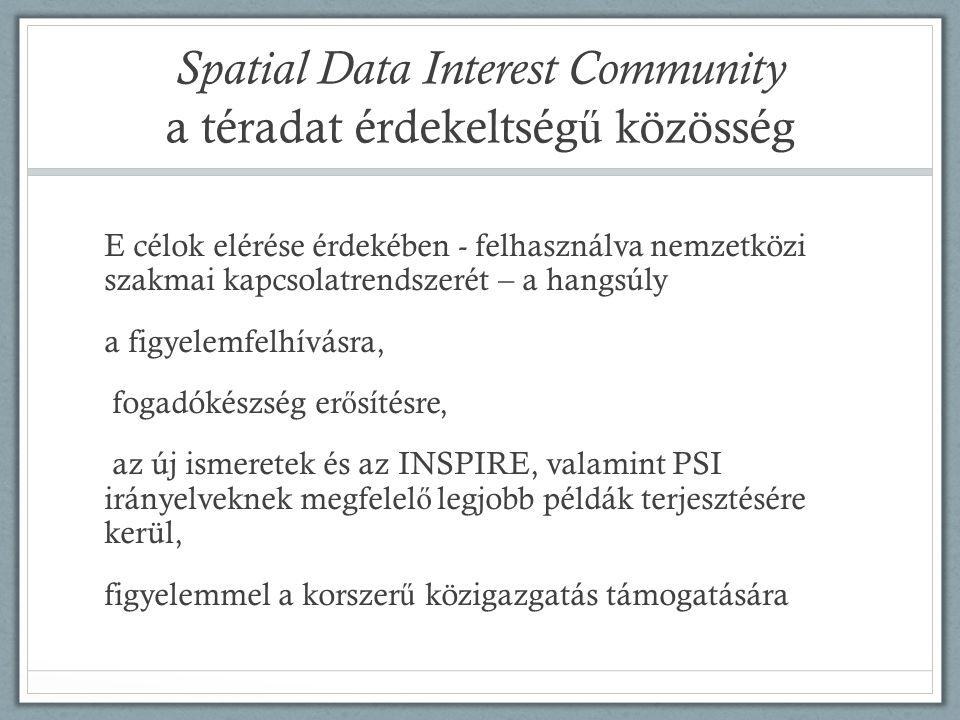 Spatial Data Interest Community a téradat érdekeltség ű közösség E célok elérése érdekében - felhasználva nemzetközi szakmai kapcsolatrendszerét – a hangsúly a figyelemfelhívásra, fogadókészség er ő sítésre, az új ismeretek és az INSPIRE, valamint PSI irányelveknek megfelel ő legjobb példák terjesztésére kerül, figyelemmel a korszer ű közigazgatás támogatására