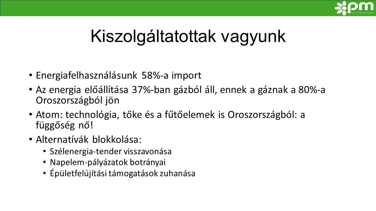Kiszolgáltatottak vagyunk • Energiafelhasználásunk 58%-a import • Az energia előállítása 37%-ban gázból áll, ennek a gáznak a 80%-a Oroszországból jön • Atom: technológia, tőke és a fűtőelemek is Oroszországból: a függőség nő.
