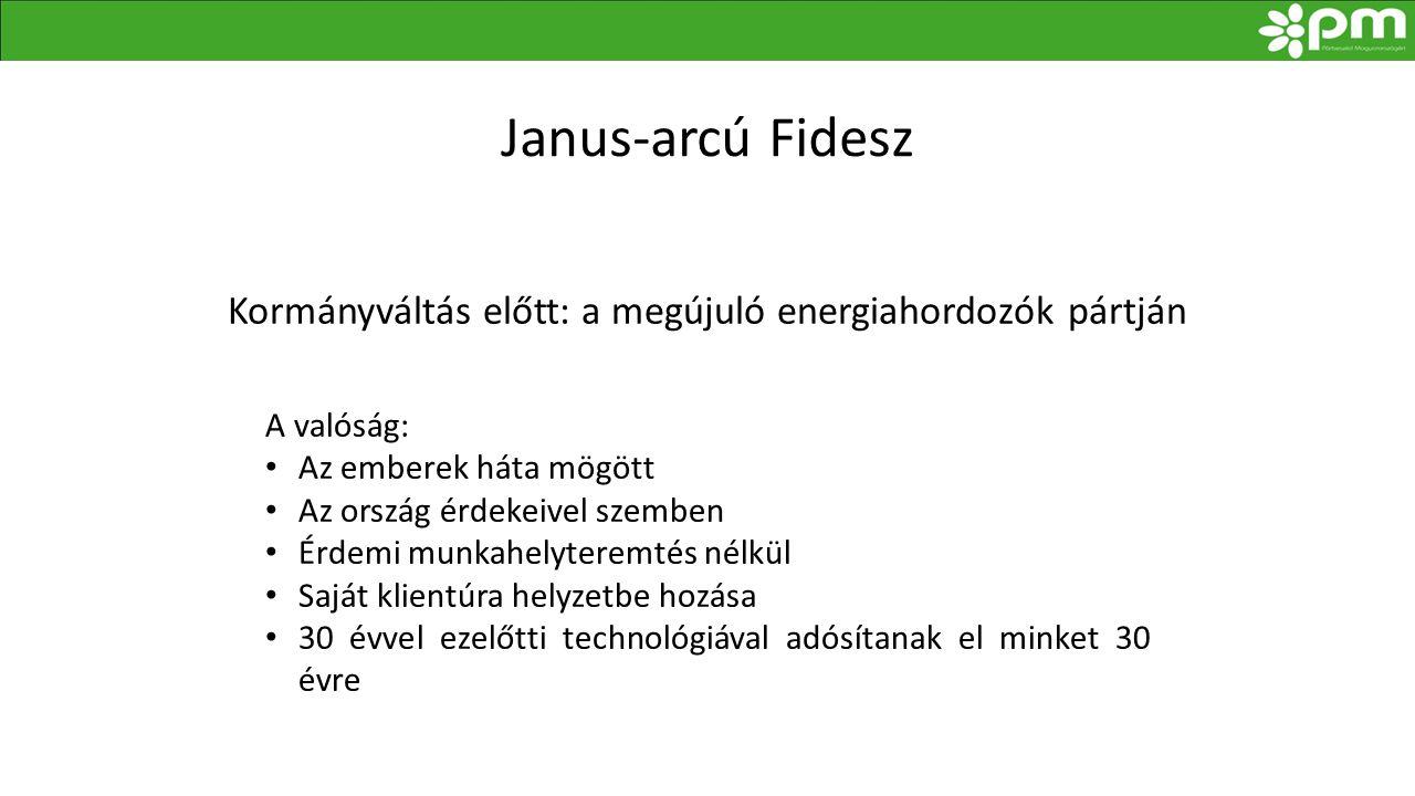 Janus-arcú Fidesz Kormányváltás előtt: a megújuló energiahordozók pártján A valóság: • Az emberek háta mögött • Az ország érdekeivel szemben • Érdemi munkahelyteremtés nélkül • Saját klientúra helyzetbe hozása • 30 évvel ezelőtti technológiával adósítanak el minket 30 évre