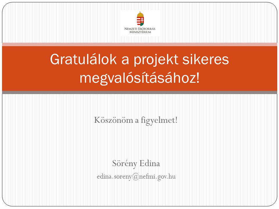 Köszönöm a figyelmet! Sörény Edina edina.soreny@nefmi.gov.hu Gratulálok a projekt sikeres megvalósításához!