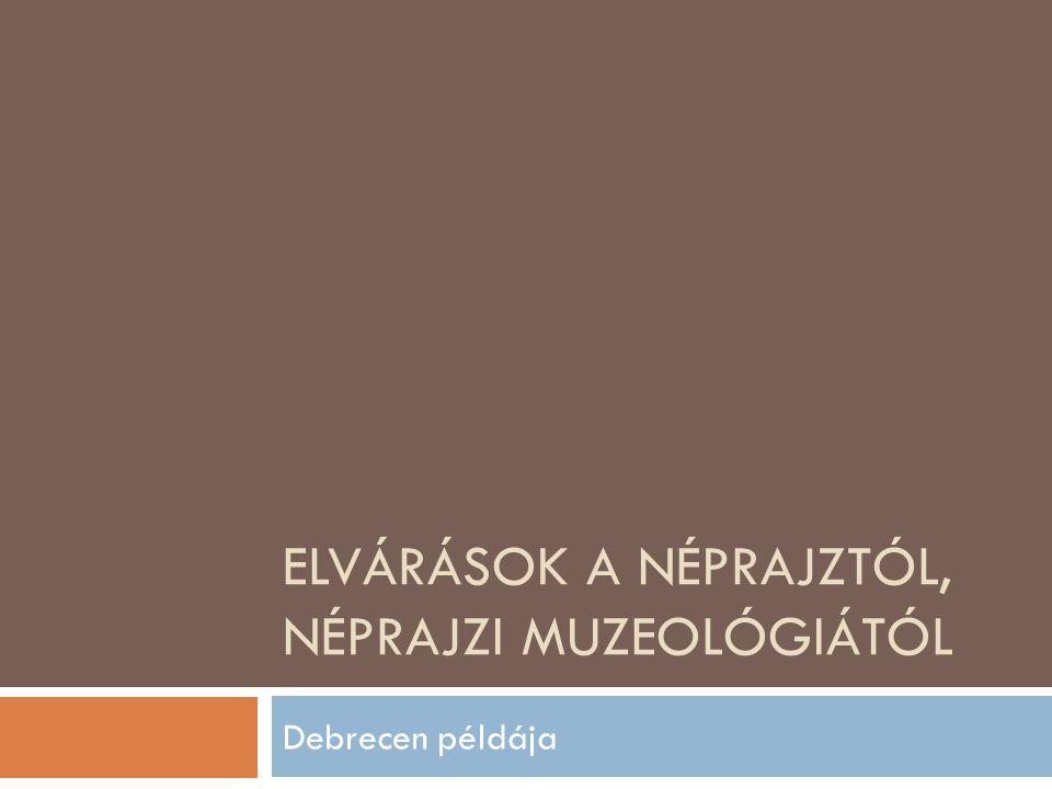 ELVÁRÁSOK A NÉPRAJZTÓL, NÉPRAJZI MUZEOLÓGIÁTÓL Debrecen példája