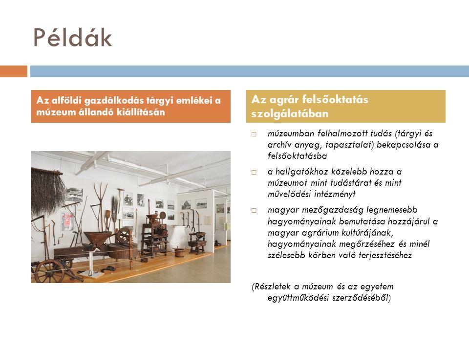 Példák  múzeumban felhalmozott tudás (tárgyi és archív anyag, tapasztalat) bekapcsolása a felsőoktatásba  a hallgatókhoz közelebb hozza a múzeumot mint tudástárat és mint művelődési intézményt  magyar mezőgazdaság legnemesebb hagyományainak bemutatása hozzájárul a magyar agrárium kultúrájának, hagyományainak megőrzéséhez és minél szélesebb körben való terjesztéséhez (Részletek a múzeum és az egyetem együttműködési szerződéséből ) Az alföldi gazdálkodás tárgyi emlékei a múzeum állandó kiállításán Az agrár felsőoktatás szolgálatában