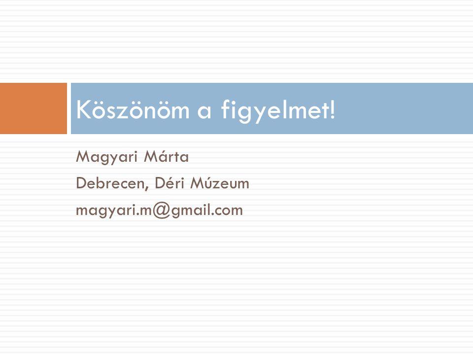 Magyari Márta Debrecen, Déri Múzeum magyari.m@gmail.com Köszönöm a figyelmet!