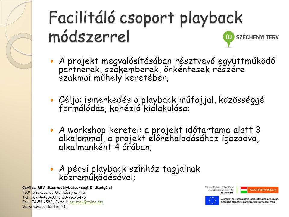Facilitáló csoport playback módszerrel  A projekt megvalósításában résztvevő együttműködő partnerek, szakemberek, önkéntesek részére szakmai műhely keretében;  Célja: ismerkedés a playback műfajjal, közösséggé formálódás, kohézió kialakulása;  A workshop keretei: a projekt időtartama alatt 3 alkalommal, a projekt előrehaladásához igazodva, alkalmanként 4 órában;  A pécsi playback színház tagjainak közreműködésével; Caritas RÉV Szenvedélybeteg-segítő Szolgálat 7100 Szekszárd, Munkácsy u.