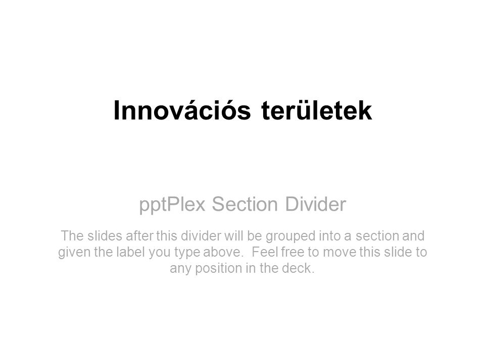 pptPlex Section Divider Innovációs területek The slides after this divider will be grouped into a section and given the label you type above. Feel fre