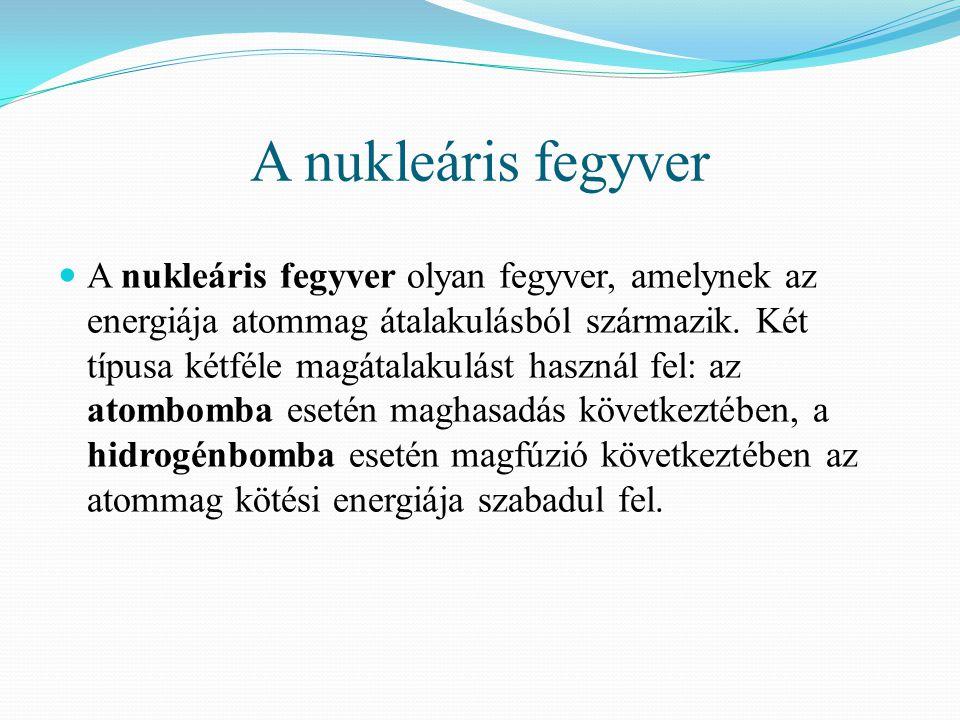 A nukleáris fegyver  A nukleáris fegyver olyan fegyver, amelynek az energiája atommag átalakulásból származik. Két típusa kétféle magátalakulást hasz