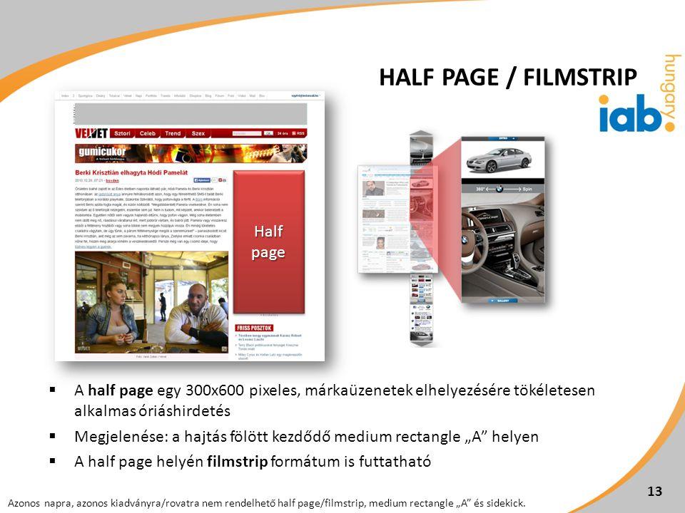""" A half page egy 300x600 pixeles, márkaüzenetek elhelyezésére tökéletesen alkalmas óriáshirdetés  Megjelenése: a hajtás fölött kezdődő medium rectangle """"A helyen  A half page helyén filmstrip formátum is futtatható 13 Azonos napra, azonos kiadványra/rovatra nem rendelhető half page/filmstrip, medium rectangle """"A és sidekick."""