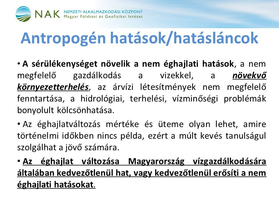 Antropogén hatások/hatásláncok • A sérülékenységet növelik a nem éghajlati hatások, a nem megfelelő gazdálkodás a vizekkel, a növekvő környezetterhelés, az árvízi létesítmények nem megfelelő fenntartása, a hidrológiai, terhelési, vízminőségi problémák bonyolult kölcsönhatása.