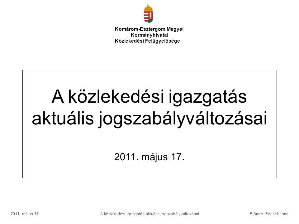 A közlekedési igazgatás aktuális jogszabályváltozásai 2011. május 17. Komárom-Esztergom Megyei Kormányhivatal Közlekedési Felügyelősége 2011. május 17