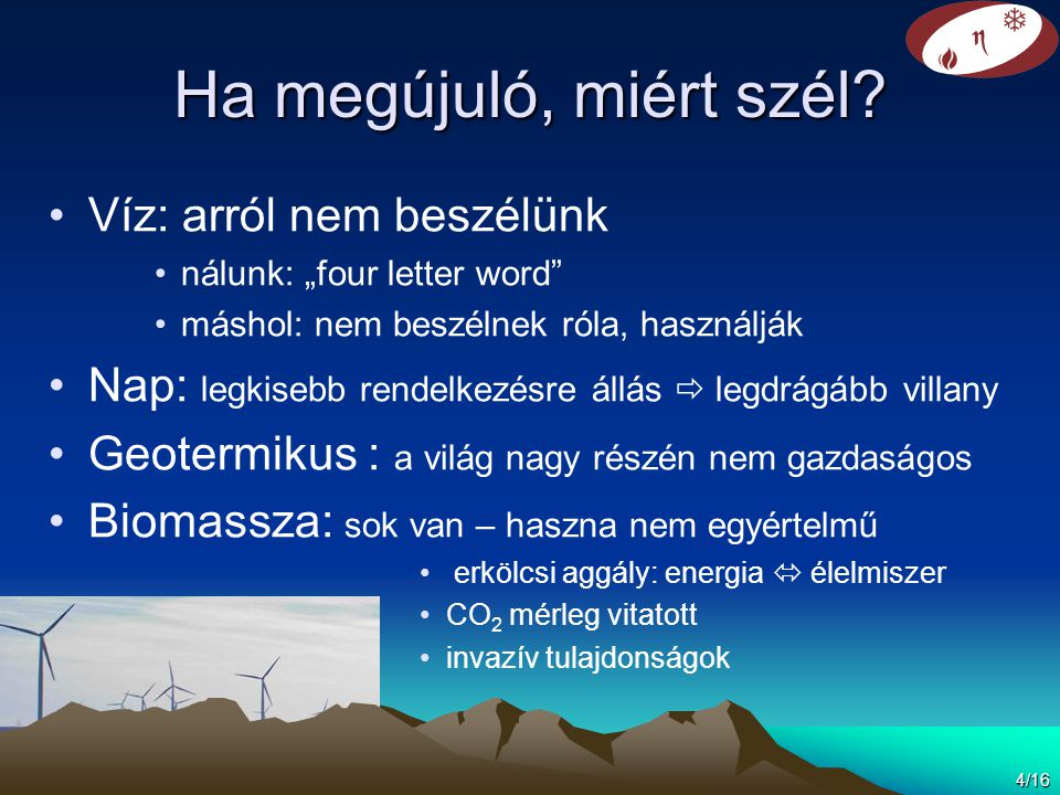 """Ha megújuló, miért szél? •Víz: arról nem beszélünk •nálunk: """"four letter word"""" •máshol: nem beszélnek róla, használják •Nap: legkisebb rendelkezésre á"""