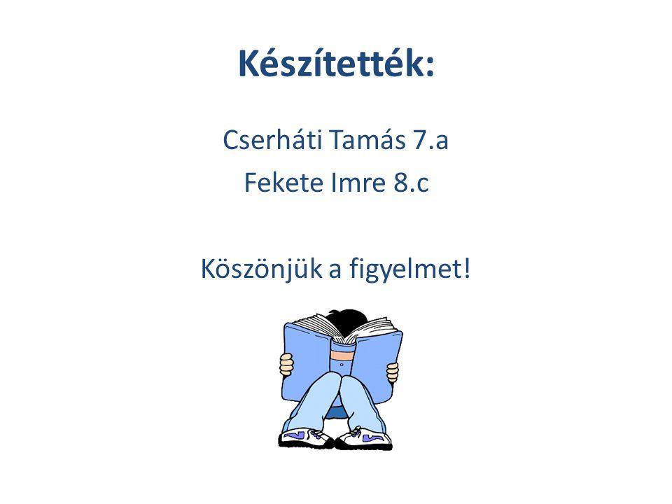 Készítették: Cserháti Tamás 7.a Fekete Imre 8.c Köszönjük a figyelmet!