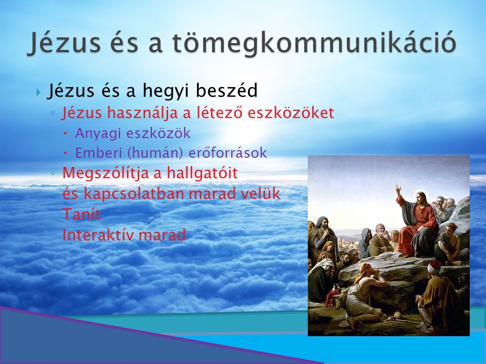  Jézus és a hegyi beszéd ◦ Jézus használja a létező eszközöket  Anyagi eszközök  Emberi (humán) erőforrások ◦ Megszólítja a hallgatóit ◦ és kapcsol
