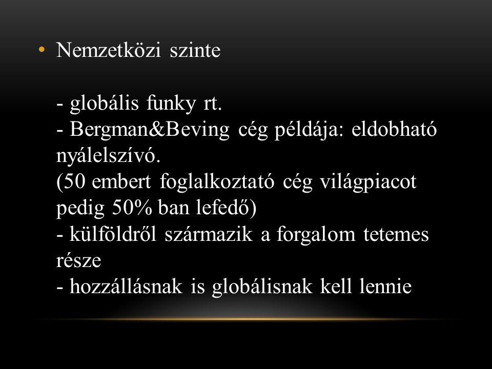 • Nemzetközi szinte - globális funky rt. - Bergman&Beving cég példája: eldobható nyálelszívó. (50 embert foglalkoztató cég világpiacot pedig 50% ban l