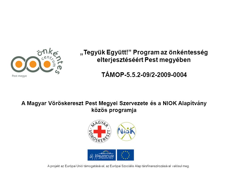 """""""Tegyük Együtt! Program az önkéntesség elterjesztéséért Pest megyében TÁMOP-5.5.2-09/2-2009-0004 A Magyar Vöröskereszt Pest Megyei Szervezete és a NIOK Alapítvány közös programja A projekt az Európai Unió támogatásával, az Európai Szociális Alap társfinanszírozásával valósul meg."""