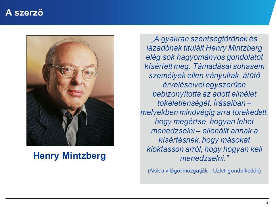 """4 A szerző Henry Mintzberg """"A gyakran szentségtörőnek és lázadónak titulált Henry Mintzberg elég sok hagyományos gondolatot kísértett meg. Támadásai s"""