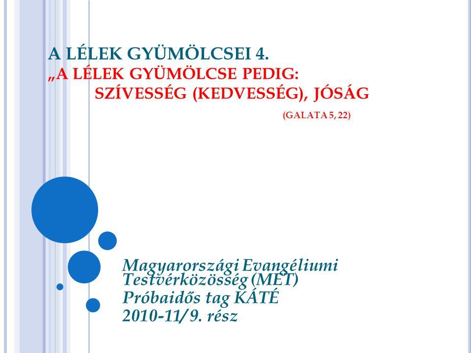 """A LÉLEK GYÜMÖLCSEI 4. """"A LÉLEK GYÜMÖLCSE PEDIG: SZÍVESSÉG (KEDVESSÉG), JÓSÁG (GALATA 5, 22) Magyarországi Evangéliumi Testvérközösség (MET) Próbaidős"""