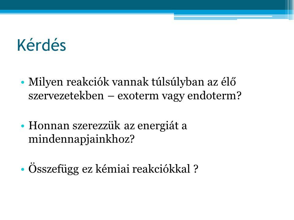 Kérdés •Milyen reakciók vannak túlsúlyban az élő szervezetekben – exoterm vagy endoterm? •Honnan szerezzük az energiát a mindennapjainkhoz? •Összefügg