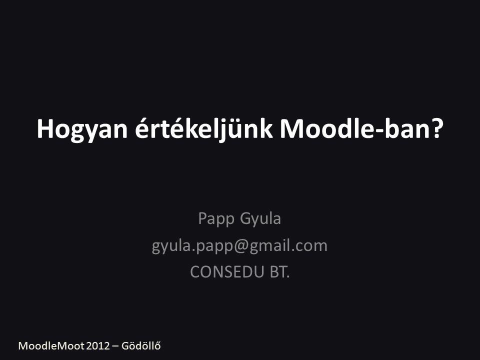 Hogyan értékeljünk Moodle-ban? Papp Gyula gyula.papp@gmail.com CONSEDU BT. MoodleMoot 2012 – Gödöllő