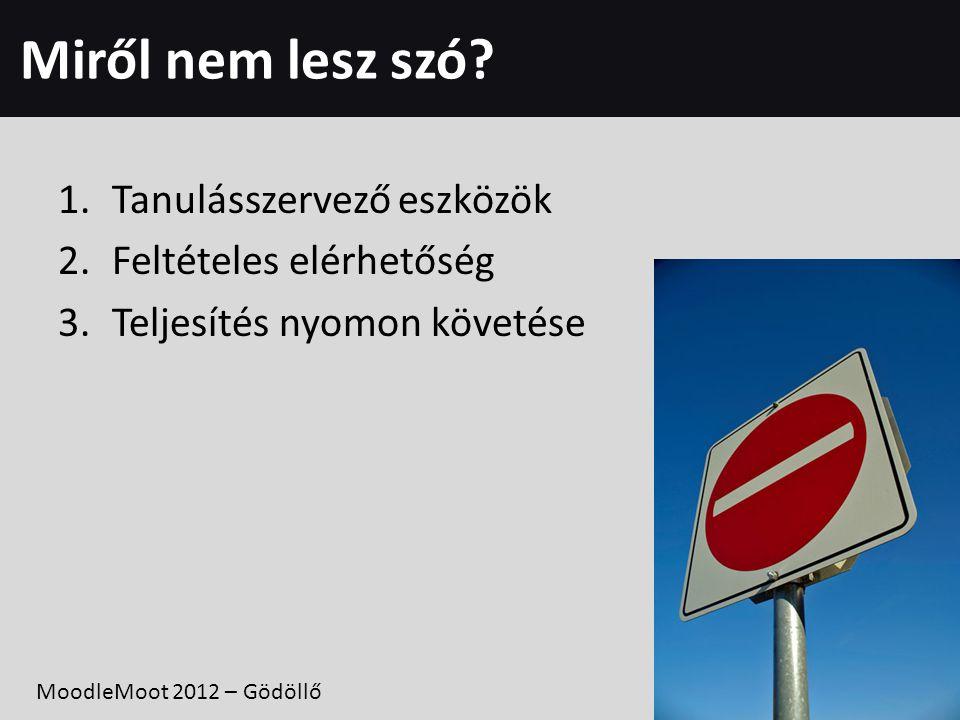 Miről nem lesz szó? 1.Tanulásszervező eszközök 2.Feltételes elérhetőség 3.Teljesítés nyomon követése MoodleMoot 2012 – Gödöllő