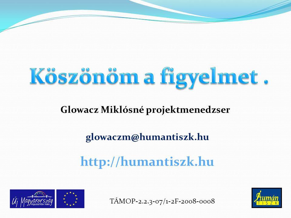glowaczm@humantiszk.hu Glowacz Miklósné projektmenedzser TÁMOP-2.2.3-07/1-2F-2008-0008 http://humantiszk.hu