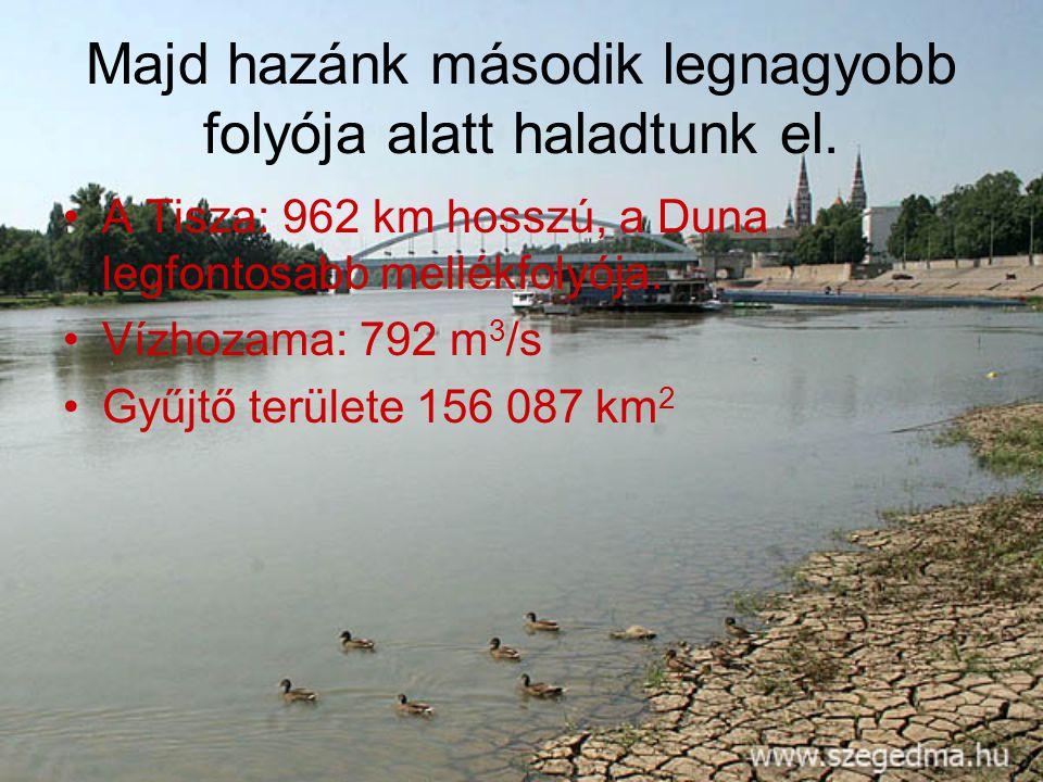 Majd hazánk második legnagyobb folyója alatt haladtunk el. •A•A Tisza: 962 km hosszú, a Duna legfontosabb mellékfolyója. •V•Vízhozama: 792 m 3 /s •G•G