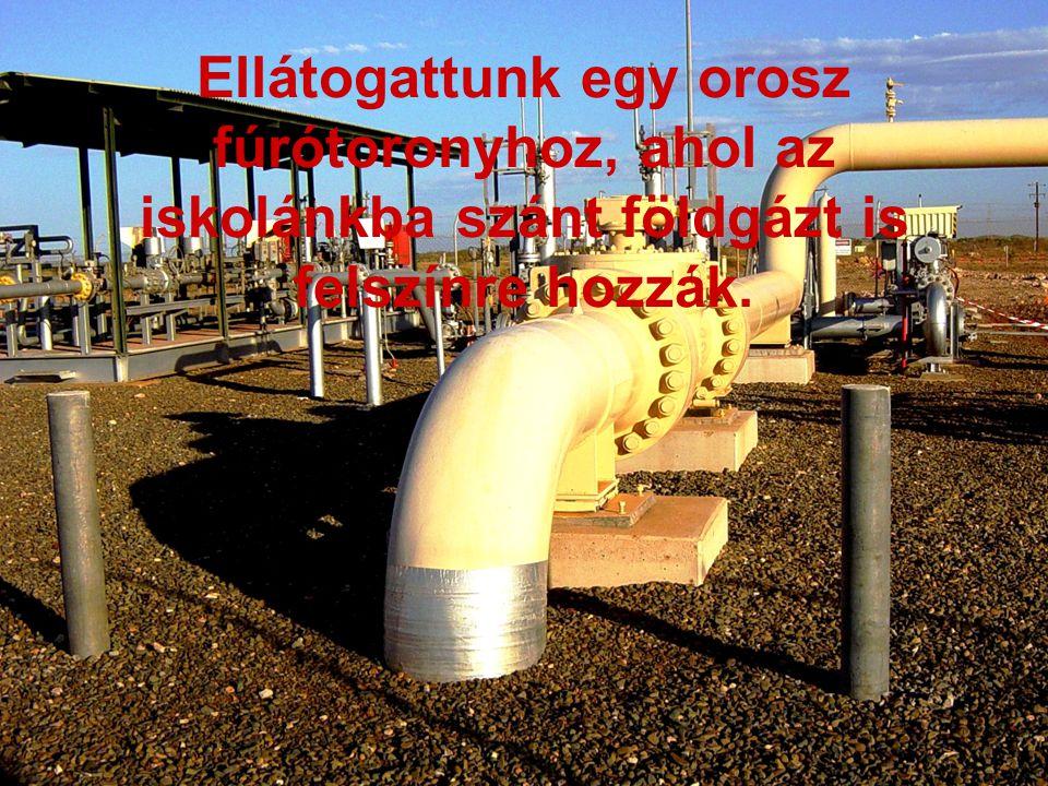 Ellátogattunk egy orosz fúrótoronyhoz, ahol az iskolánkba szánt földgázt is felszínre hozzák.