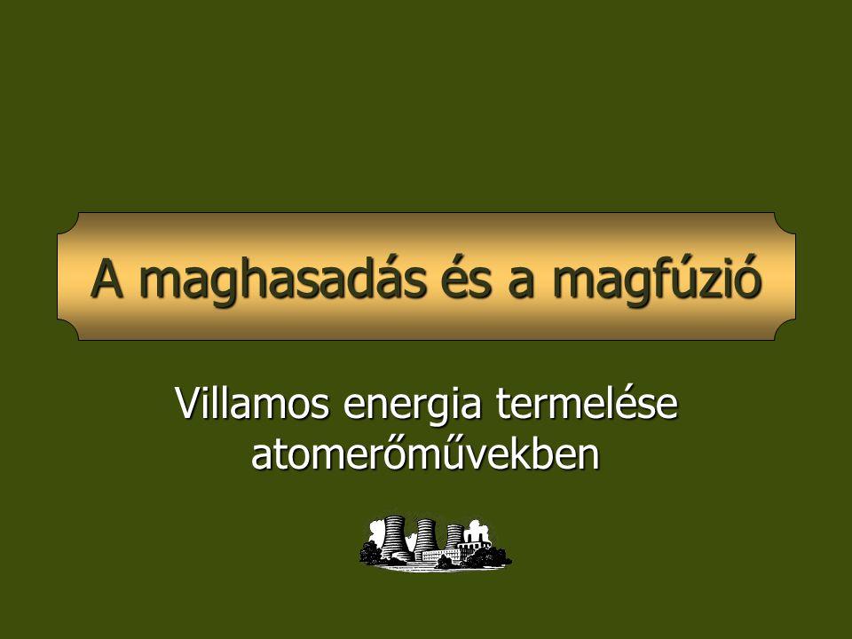 Villamos energia termelése atomerőművekben A maghasadás és a magfúzió
