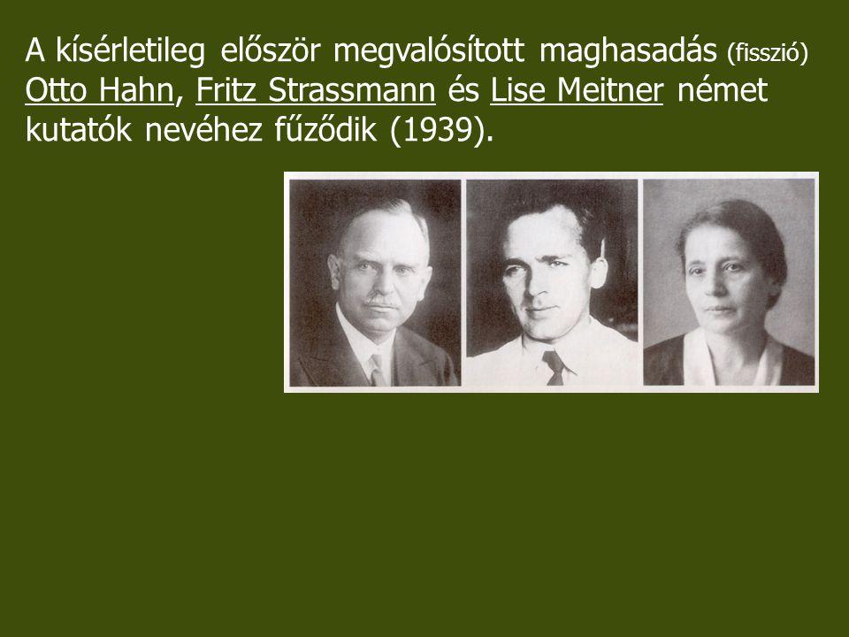 A kísérletileg először megvalósított maghasadás A kísérletileg először megvalósított maghasadás (fisszió) Otto Hahn, Fritz Strassmann és Lise Meitner német kutatók nevéhez fűződik (1939), Uránt neutronokkal besugározva azt tapasztalták, hogy az uránnmagok két közepes tömegű magra váltak szét.