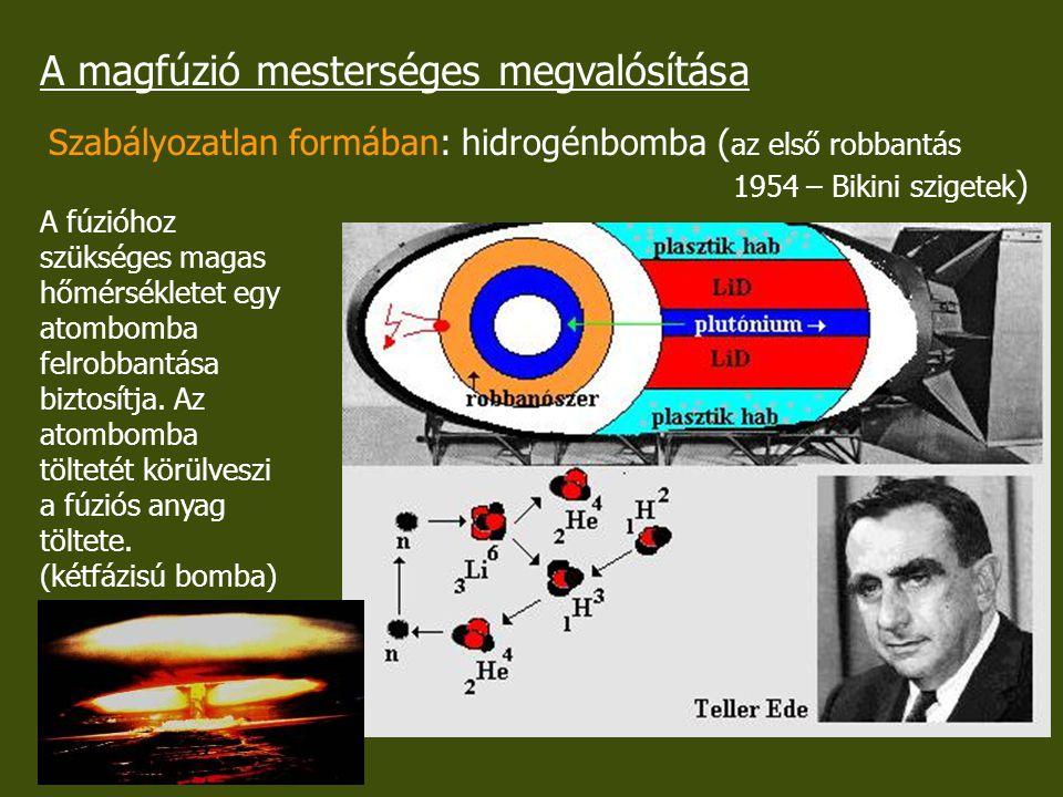 A magfúzió mesterséges megvalósítása Szabályozatlan formában: hidrogénbomba ( az első robbantás 1954 – Bikini szigetek ) A fúzióhoz szükséges magas hő