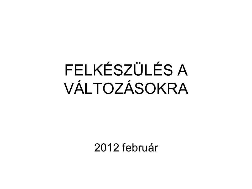 FELKÉSZÜLÉS A VÁLTOZÁSOKRA 2012 február
