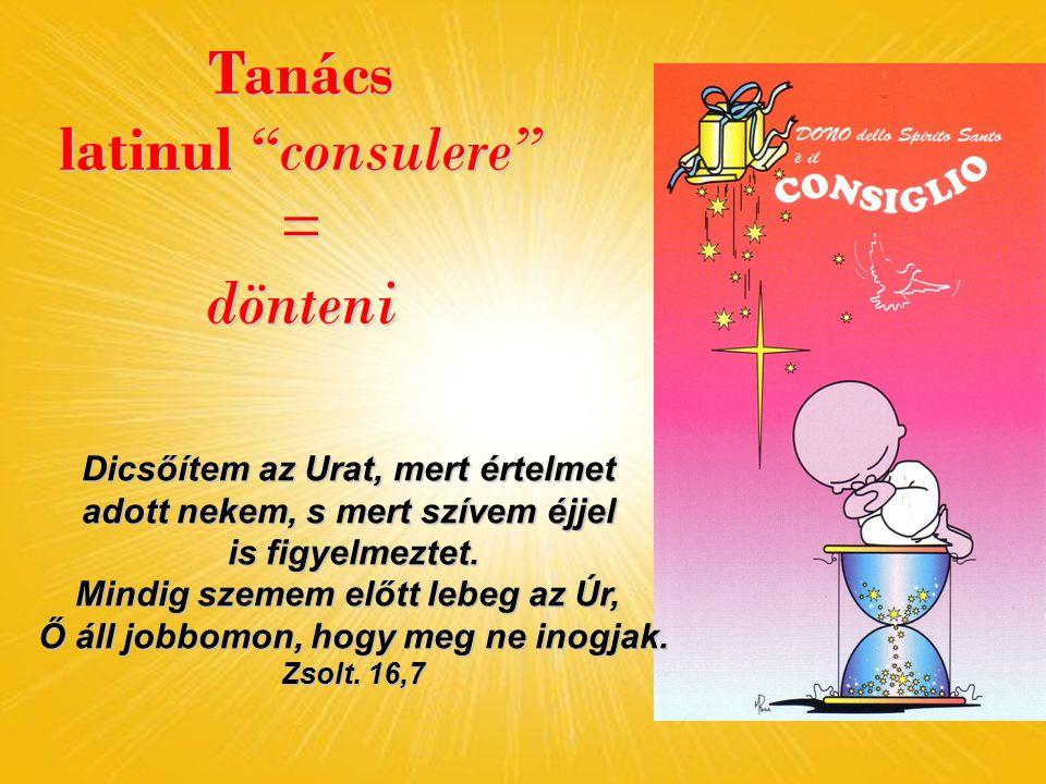 Tanács latinul consulere = dönteni Dicsőítem az Urat, mert értelmet adott nekem, s mert szívem éjjel is figyelmeztet.