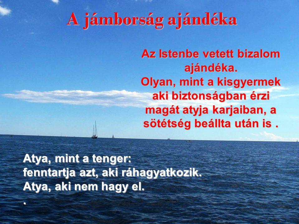 Atya, mint a tenger: fenntartja azt, aki ráhagyatkozik. Atya, aki nem hagy el.. Az Istenbe vetett bizalom ajándéka. Olyan, mint a kisgyermek aki bizto