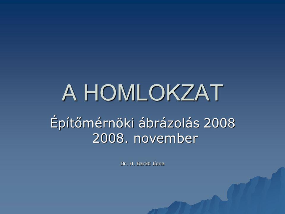 A HOMLOKZAT Építőmérnöki ábrázolás 2008 2008. november 2008. november Dr. H. Baráti Ilona