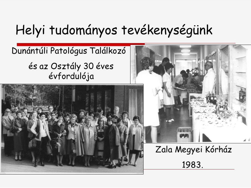 Helyi tudományos tevékenységünk Dunántúli Patológus Találkozó és az Osztály 30 éves évfordulója Zala Megyei Kórház 1983.