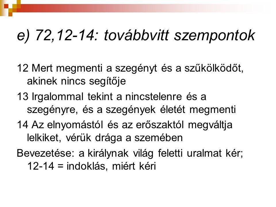 e) 72,12-14: továbbvitt szempontok 12 Mert megmenti a szegényt és a szűkölködőt, akinek nincs segítője 13 Irgalommal tekint a nincstelenre és a szegén