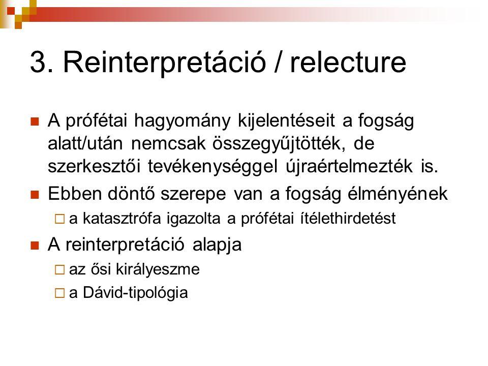 3. Reinterpretáció / relecture  A prófétai hagyomány kijelentéseit a fogság alatt/után nemcsak összegyűjtötték, de szerkesztői tevékenységgel újraért