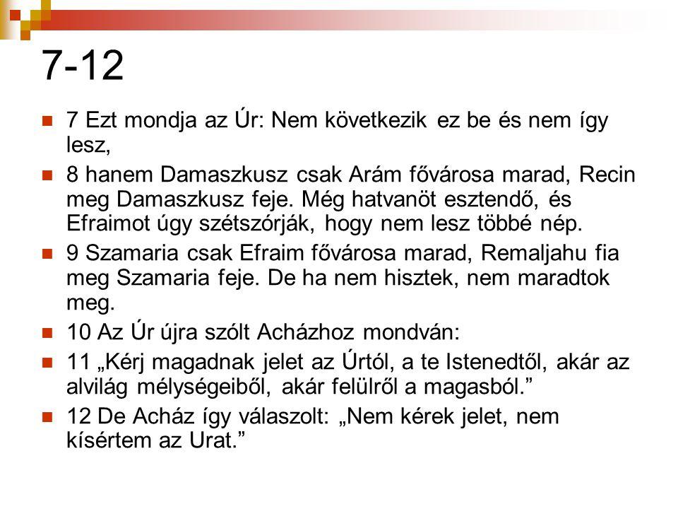 7-12  7 Ezt mondja az Úr: Nem következik ez be és nem így lesz,  8 hanem Damaszkusz csak Arám fővárosa marad, Recin meg Damaszkusz feje. Még hatvanö