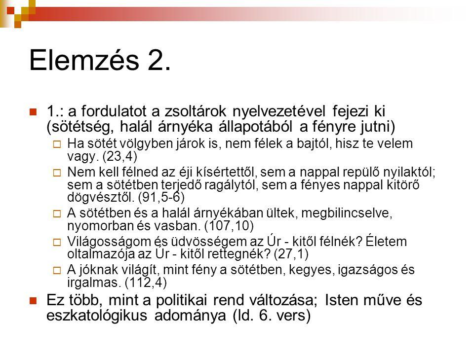 Elemzés 2.  1.: a fordulatot a zsoltárok nyelvezetével fejezi ki (sötétség, halál árnyéka állapotából a fényre jutni)  Ha sötét völgyben járok is, n