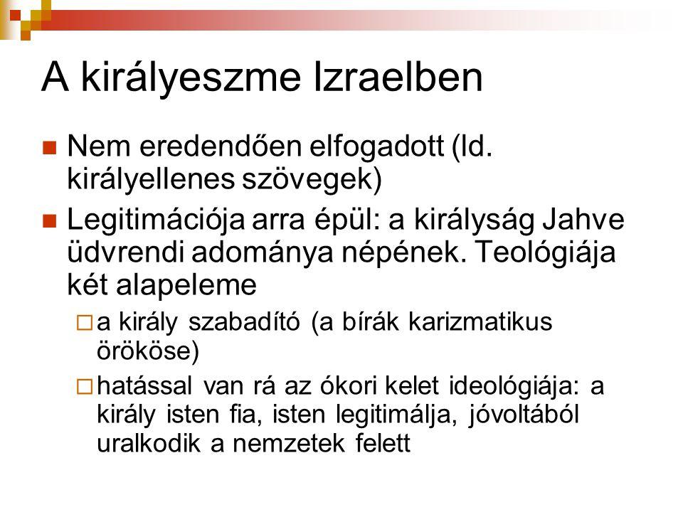 A királyeszme Izraelben  Nem eredendően elfogadott (ld. királyellenes szövegek)  Legitimációja arra épül: a királyság Jahve üdvrendi adománya népéne