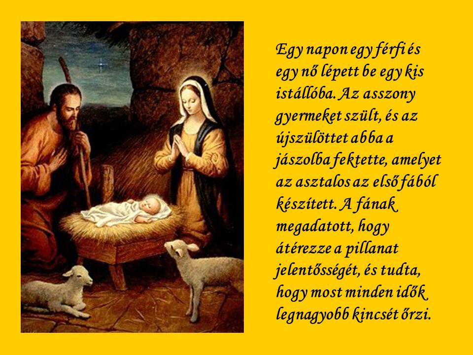 Egy napon egy férfi és egy nő lépett be egy kis istállóba. Az asszony gyermeket szült, és az újszülöttet abba a jászolba fektette, amelyet az asztalos