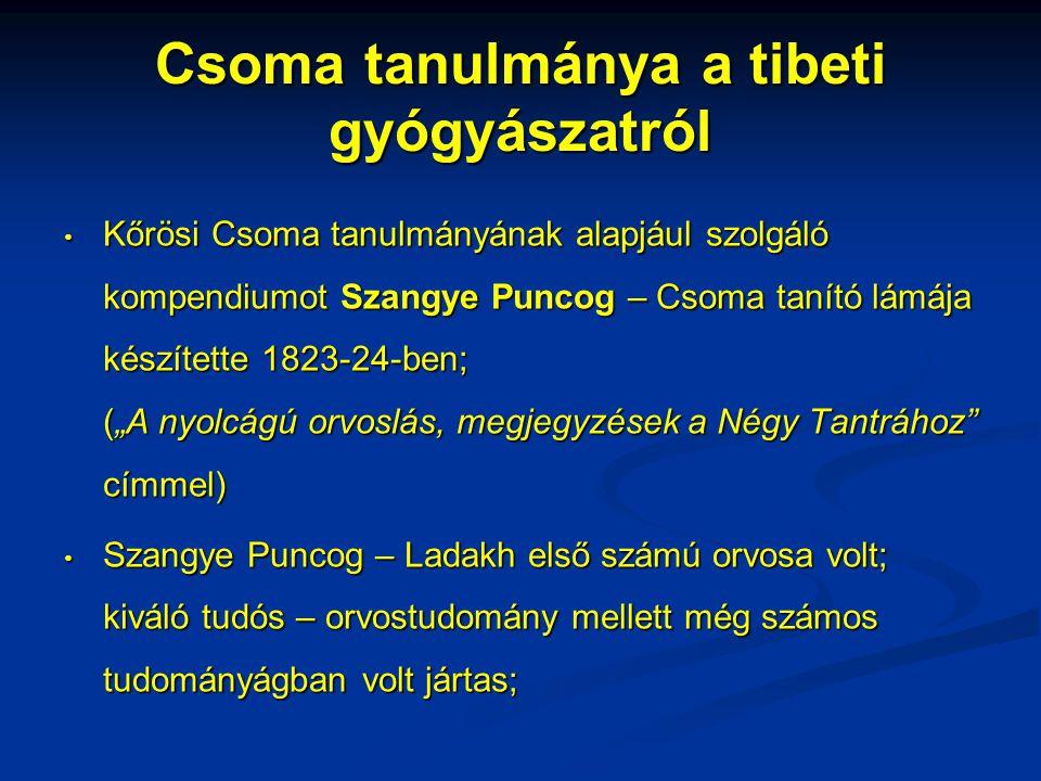"""Csoma tanulmánya a tibeti gyógyászatról • 1835-ben jelent meg a Csoma által készített angol nyelvű fordítás a Bengáli Ázsiai Társaság folyóiratában (""""Egy tibeti orvosi munka ismertetése címmel); • az angol nyelvű változat nem szó szerinti fordítás – egyes részek összefoglaló jelleggel kerültek lefordításra pl.: gyógyászat meghonosodása Tibetben; • Alexander könyvek egyike – melyet magas rangú lámák írtak Csoma számára; • Csoma tanulmánya a Négy Tantráról történeti bevezetővel kezdődik;"""